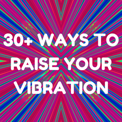 30+ ways to raise your vibration